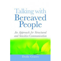 Talking With Bereaved People: An Approach for Structured and Sensitive Communication by Dodie Graves, 9781843109884