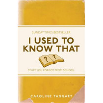 I Used to Know That: Stuff You Forgot From School by Caroline Taggart, 9781843176558