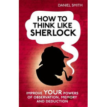 How to Think Like Sherlock: Improve Your Powers of Observation, Memory and Deduction by Daniel Smith, 9781843179535