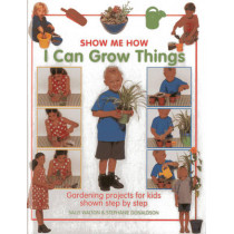 Show Me How: I Can Grow Things: Gardening Projects for Kids Shown Step by Step by Sally Walton, 9781843227564