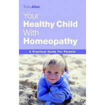 The Healthy Child Through Homeopathy by Tricia Allen, 9781843580546
