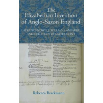The Elizabethan Invention of Anglo-Saxon England - Laurence Nowell, William Lambarde, and the Study of Old English by Rebecca Brackmann, 9781843843184
