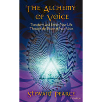 The Alchemy of Voice: Transform and Enrich Your Life Through the Power of Your Voice by Stewart Pearce, 9781844091942