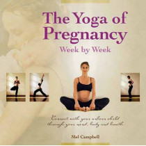 The Yoga of Pregnancy Week by Week: Connect with Your Unborn Child through the Mind, Body and Breath by Mel Campbell, 9781844095933