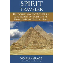 Spirit Traveler: Unlocking Ancient Mysteries and Secrets of Eight of the World's Great Historic Sites by Sonja Grace, 9781844096947