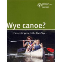 Wye Canoe?: Canoeist Guide to the River Wye by Environment Agency Wales, 9781844329144