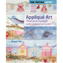 The Textile Artist: Applique Art: Freehand Machine-Embroidered Pictures by Abigail Mill, 9781844488681