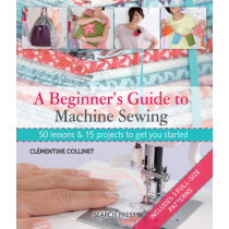 A Beginner's Guide to Machine Sewing: 50 Lessons and 15 Projects to Get You Started by Clementine Collinet, 9781844489961