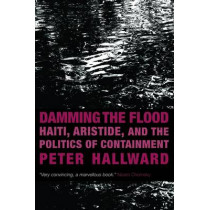 Damming the Flood: Haiti, Aristide and the Politics of Containment by Peter Hallward, 9781844674664