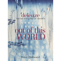 Out Of This World: Deleuze and the Philosophy of Creation by Peter Hallward, 9781844675555
