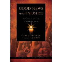 Good News About Injustice: A Witness of Courage in a Hurting World by Gary A. Haugen, 9781844744077