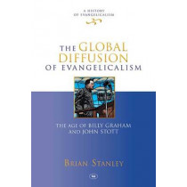 The Global Diffusion of Evangelicalism: The Age of Billy Graham and John Stott by Brian Stanley, 9781844746217