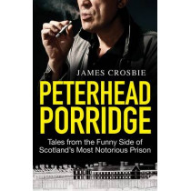 Peterhead Porridge: Tales from the Funny Side of Scotland's Most Notorious Prison by James Crosbie, 9781845021528