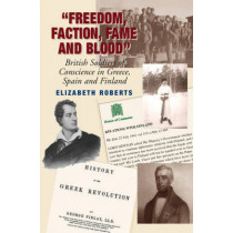 Freedom, Faction, Fame and Blood: British Soldiers of Conscience in Greece, Spain and Finland by Elizabeth Roberts, 9781845193188