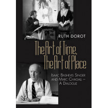 Art of Time, the Art of Place: Isaac Bashevis Singer & Marc Chagall - A Dialogue by Dr Ruth Dorot, 9781845194093