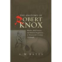 Anatomy of Robert Knox: Murder, Mad Science & Medical Regulation in Nineteenth-Century Edinburgh by A. W. Bates, 9781845195618