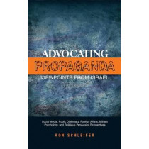 Advocating Propaganda - Viewpoints from Israel: Social Media, Public Diplomacy, Foreign Affairs, Military Psychology, and Religious Persuasion Perspectives by Dr. Ron Schleifer, 9781845196721