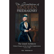 Foundations of Modern Freemasonry: The Grand Architects: Political Change & the Scientific Enlightenment,1714-1740 by Ric Berman, 9781845196981