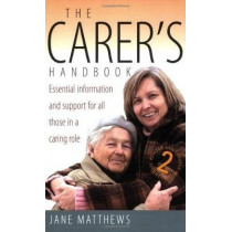 The Carer's Handbook 2nd Edition: Essential Information and Support for All Those in a Caring Role by Jane Matthews, 9781845281946