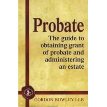 Probate: The Executor's Guide To Obtaining Grant of Probate and Administering the Estate, by Gordon Bowley, 9781845284091
