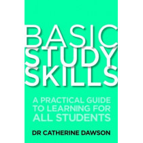 Basic Study Skills: A Practical Guide to Learning for All Students by Dr. Catherine Dawson, 9781845285203
