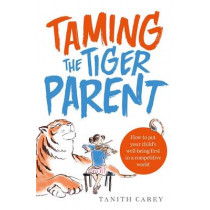 Taming the Tiger Parent: How to put your child's well-being first in a competitive world by Tanith Carey, 9781845285494