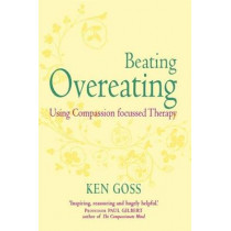 The Compassionate Mind Approach to Beating Overeating: Series editor, Paul Gilbert by Kenneth Goss, 9781845298777