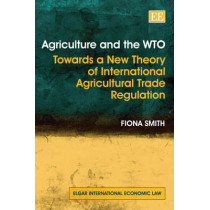 Agriculture and the WTO: Towards a New Theory of International Agricultural Trade Regulation by Fiona Smith, 9781845424909