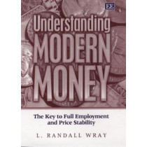 Understanding Modern Money: The Key to Full Employment and Price Stability by L. Randall Wray, 9781845429416