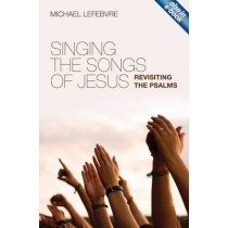 Singing the Songs of Jesus: Revisiting the Psalms by Michael Lefebvre, 9781845506001