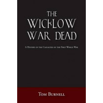 The Wicklow War Dead: A History of the Casualties of the First World War by Tom Burnell, 9781845889494