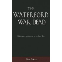 The Waterford War Dead: A History of the Casualties of the Great War by Tom Burnell, 9781845889968