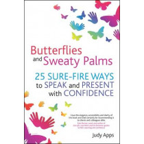 Butterflies and Sweaty Palms: 25 Sure-fire Ways to Speak and Present with Confidence by Judy Apps, 9781845907365