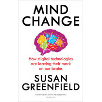 Mind Change: How digital technologies are leaving their mark on our brains by Susan Greenfield, 9781846044311