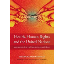 Health, Human Rights and the United Nations: Inconsistent Aims and Inherent Contradictions? by Theodore H. MacDonald, 9781846192418