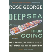 Deep Sea and Foreign Going: Inside Shipping, the Invisible Industry that Brings You 90% of Everything by Rose George, 9781846272998