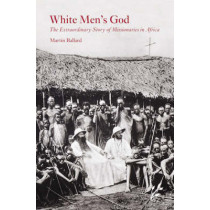 White Men's God: The Extraordinary Story of Missionaries in Africa by Martin Ballard, 9781846450327