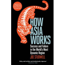 How Asia Works: Success and Failure in the World's Most Dynamic Region by Joe Studwell, 9781846682438