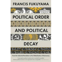 Political Order and Political Decay: From the Industrial Revolution to the Globalisation of Democracy by Francis Fukuyama, 9781846684371