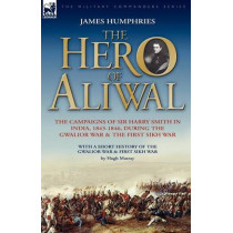 The Hero of Aliwal: the Campaigns of Sir Harry Smith in India, 1843-1846, During the Gwalior War & the First Sikh War by James Humphries, 9781846772382