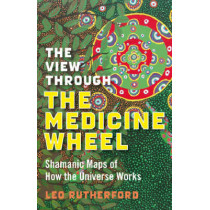 The View Through the Medicine Wheel: Shamanic Maps of How the Universe Works by Leo Rutherford, 9781846941085