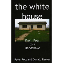 The White House: From Fear to a Handshake by Peter Pelz, 9781846941412