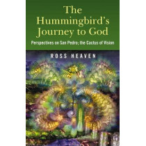 The Hummingbird's Journey to God: Perspectives on San Pedro -  the Cactus of Vision by Ross Heaven, 9781846942426