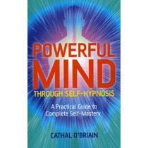 Powerful Mind Through Self-hypnosis: A Practical Guide to Complete Self-mastery by Cathal O'Briain, 9781846942983