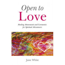 Open to Love: Healing Attunements and Ceremonies for Spiritual Adventurers by Jane White, 9781846943058