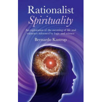 Rationalist Spirituality: An Exploration of the Meaning of Life and Existence Informed by Logic and Science by Bernardo Kastrup, 9781846944079