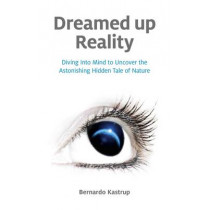 Dreamed Up Reality: Diving into Mind to Uncover the Astonishing Hidden Tale of Nature by Bernardo Kastrup, 9781846945250