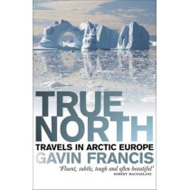 True North: Travels in Arctic Europe by Francis Gavin, 9781846971303