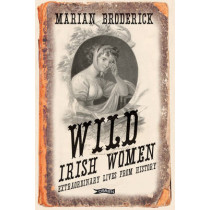 Wild Irish Women: Extraordinary Lives from History by Marian Broderick, 9781847173683