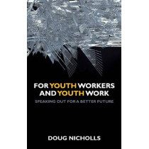 For Youth Workers and Youth Work: Speaking Out for a Better Future by Doug Nicholls, 9781847428707